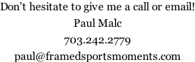 Don't hesitate to give me a call or email!  Paul Malc  703.242.2779  paul@framedsportsmoments.com